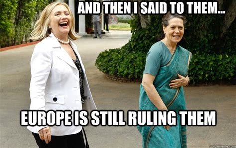 Sonia Meme - and then i said to them europe is still ruling them laughing sonia gandhi quickmeme