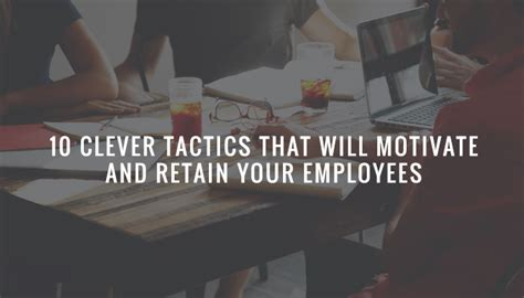 10 Clever Tactics That Will Motivate And Retain Your