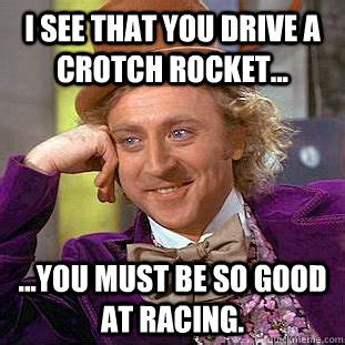 Crotch Rocket Meme - i see that you drive a crotch rocket you must be so good at racing condescending wonka