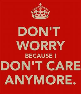 DON'T WORRY BECAUSE I DON'T CARE ANYMORE. - KEEP CALM AND ...