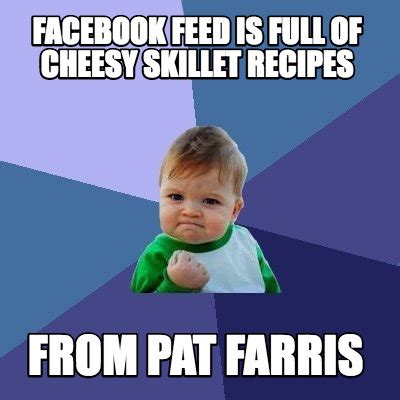 Memes Images - meme creator facebook feed is full of cheesy skillet recipes from pat farris meme generator at