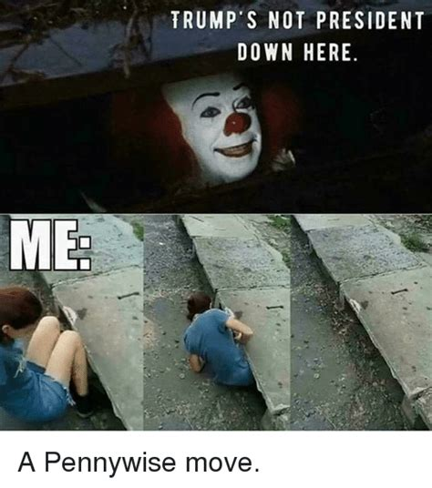 Pennywise Memes - me trump s not president down here a pennywise move meme on sizzle