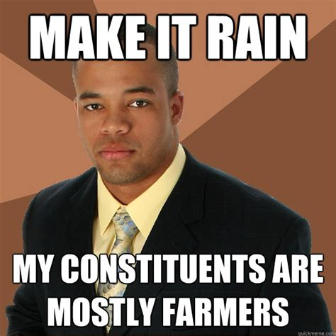 Make It Rain Meme - make it rain my constituents are mostly farmers successful black man quickmeme