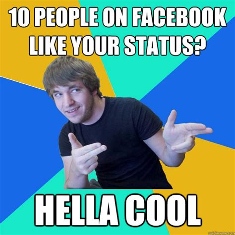Cool Memes For Facebook - 10 people on facebook like your status hella cool hella cool dude quickmeme