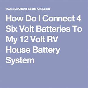How Do I Connect 4 Six Volt Batteries To My 12 Volt Rv House Battery System