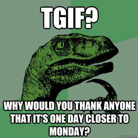 Tgif Memes - tgif why would you thank anyone that it s one day closer to monday philosoraptor quickmeme