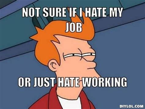I Hate Work Memes - i hate my job jokes not sure if i hate my job or just hate working outstanding award