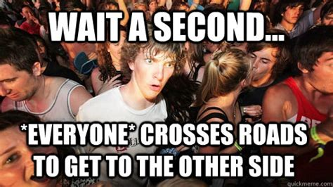 Wait A Second Meme - wait a second everyone crosses roads to get to the other side sudden clarity clarence