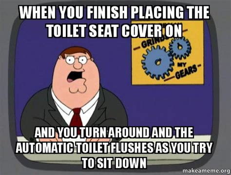Toilet Seat Down Meme - when you finish placing the toilet seat cover on and you turn around and the automatic toilet
