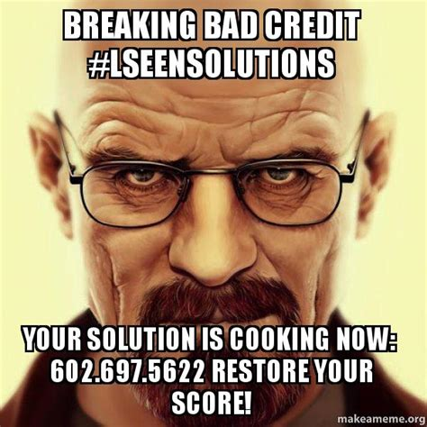 Bad Credit Meme - breaking bad credit lseensolutions your solution is cooking now 602 697 5622 restore your