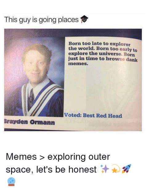 Born Just In Time To Browse Dank Memes - this guy is going places born too late to explorer the world born too early to explore the