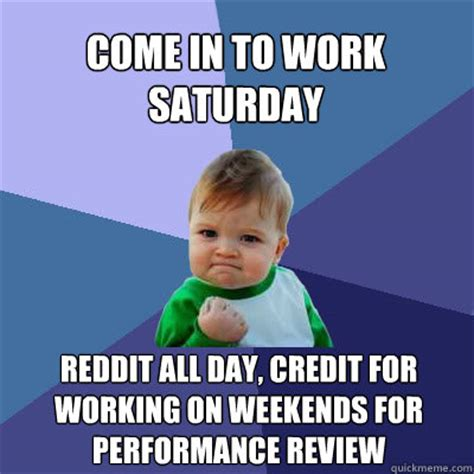 Working On Saturday Meme - come in to work saturday reddit all day credit for working on weekends for performance review