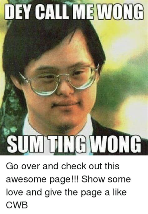 Sum Ting Wong Meme - dey call me wong sum ting wong go over and check out this awesome page show some love and