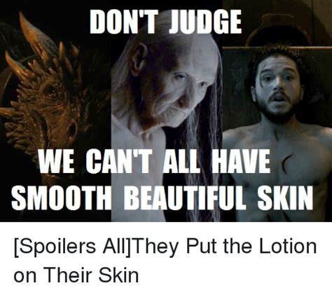 Lotion Meme - don t judge we cant all have smooth beautiful skin spoilers allthey put the lotion on their skin