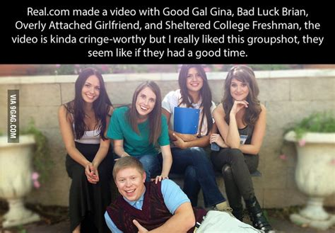 Sheltered College Freshman Meme - good gal gina bad luck brian overly attached girlfriend and sheltered college freshman 9gag