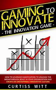 Gaming to Innovate -The Innovation Game: How to Leverage ...