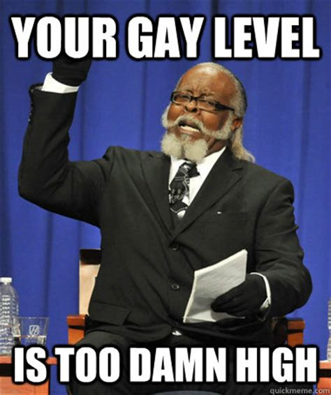 Your Gay Meme - your gay level is too damn high the rent is too damn high quickmeme