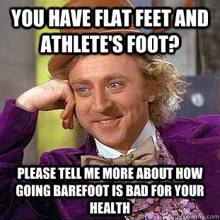 Foot Meme - you have flat feet and athlete s foot please tell me more about how going barefoot is bad for