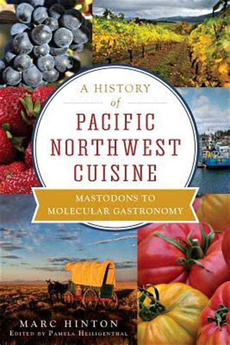 pacific cuisine a history of pacific northwest cuisine marc hinton