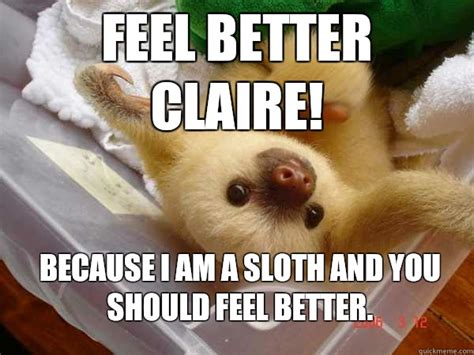 Funny Feel Better Memes - feel better claire because i am a sloth and you should feel better feel better sloth quickmeme