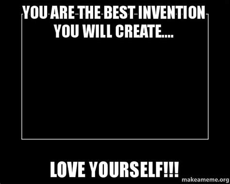 Create A Meme - you are the best invention you will create love yourself motivational meme make a meme