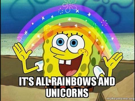 Unicorn Rainbow Meme - it s all rainbows and unicorns rainbow spongbob make a meme