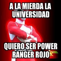 Power Rangers Meme Generator - meme personalizado a la mierda la universidad quiero ser power ranger rojo 1807312