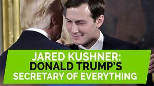 Jared Kushner is Donald Trump's 'Secretary Of Everything'