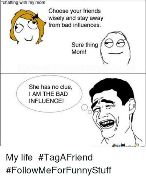 Bad Friend Memes - chatting with my mom choose your friends wisely and stay away from bad influences sure thing yee