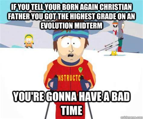 Born Again Christian Meme - if you tell your born again christian father you got the highest grade on an evolution midterm