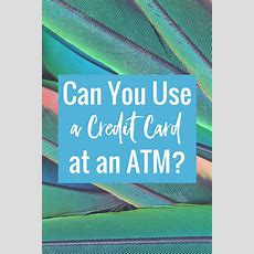 Can You Use A Credit Card At An Atm? Lendedu