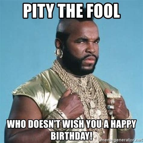 I Pity The Fool Meme - pity the fool who doesn t wish you a happy birthday i pity the fool that doubts the a team
