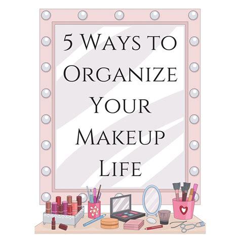 ways to organize your makeup 5 ways to organize your makeup life cosmetics