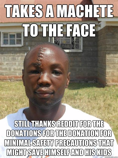 Donation Meme - takes a machete to the face still thanks reddit for the donations for the donation for minimal