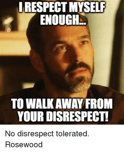 Disrespectful Memes - irespectmyself enough to walkaway from your disrespect no disrespect tolerated rosewood meme