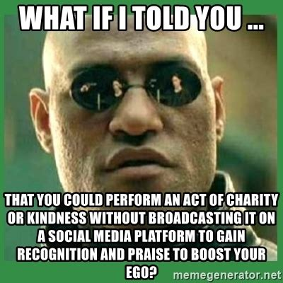 Morpheus Meme Generator - what if i told you that you could perform an act of charity or kindness without broadcasting