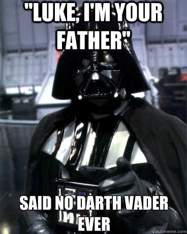 No Father Meme - quot luke i m your father quot said no darth vader ever darth vader dad quickmeme