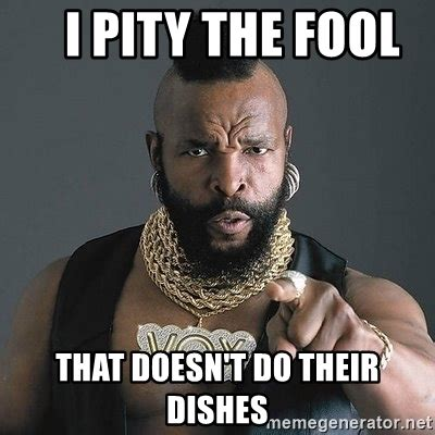 Dishes Meme - i pity the fool that doesn t do their dishes mr t meme generator