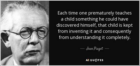 jean piaget quote  time  prematurely teaches