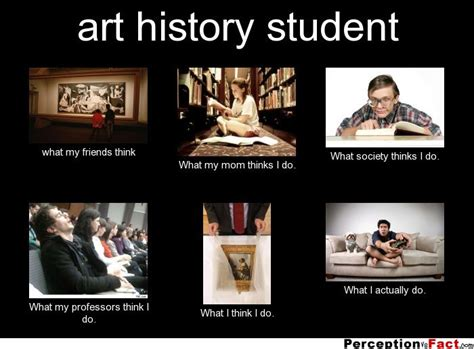 Art History Memes - art history student what people think i do what i really do perception vs fact