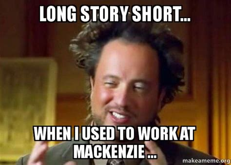 Mackenzie Meme - long story short when i used to work at mackenzie ancient aliens crazy history