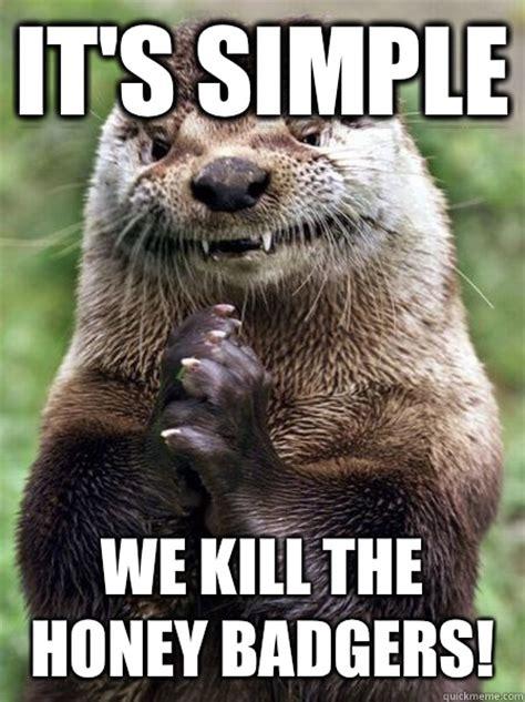 Meme Honey Badger - it s simple we kill the honey badgers ostentatious otter quickmeme