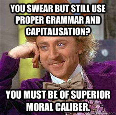 Correct Grammar Meme - you swear but still use proper grammar and capitalisation you must be of superior moral caliber