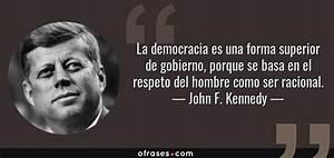 John F Kennedy: La democracia es una forma superior de gobierno, porque se basa en el respeto