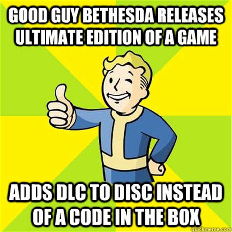 Bethesda Memes - good guy bethesda releases ultimate edition of a game adds dlc to disc instead of a code in the