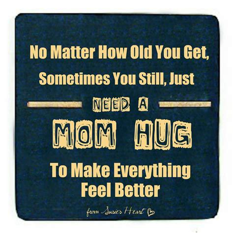A Mom Hug Makes It All Better No Matter How Old You Are