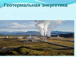 Геотермальная энергия методы использования тепла Земли. Примеры добывания тепловой энергии