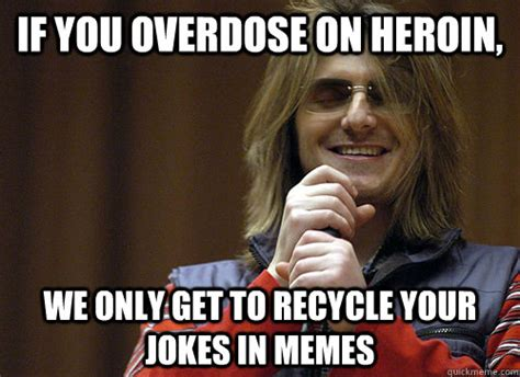 Heroin Meme - if you overdose on heroin we only get to recycle your jokes in memes mitch hedberg meme