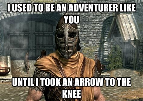 Arrow To The Knee Meme - i used to be an adventurer like you until i took an arrow to the knee injured guard quickmeme