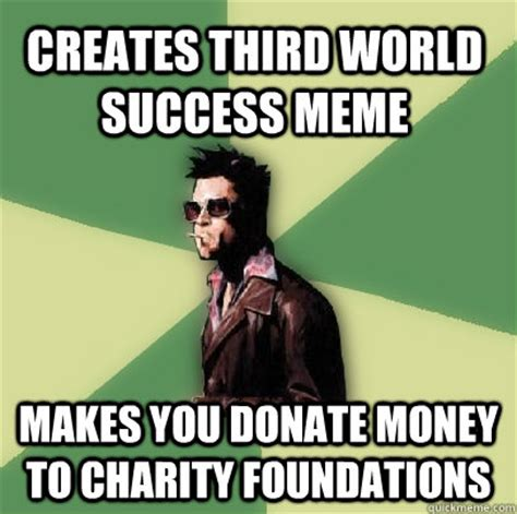 Charity Meme - creates third world success meme makes you donate money to charity foundations helpful tyler
